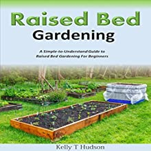 Raised Bed Gardening: A Simple-to-Understand Guide to Raised Bed Gardening for Beginners (       UNABRIDGED) by Kelly T. Hudson Narrated by Ethinne Caliko