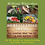 Homesteading Ideas for Growing What You Eat in Your Garden: No BS Guide on Homesteading and Self Sufficiency | William Whittaker