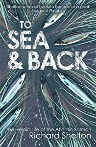 To Sea & Back: The Heroic Life of the Atlantic Salmon from Richard Shelton