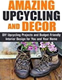 img - for Amazing Upcycling and Decor: DIY Upcycling Projects and Budget-Friendly Interior Design for You and Your Home book / textbook / text book
