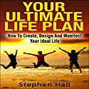 Your Ultimate Life Plan: How to Create, Design and Manifest Your Ideal Life Audiobook by Stephen Hall Narrated by Lucy Smith