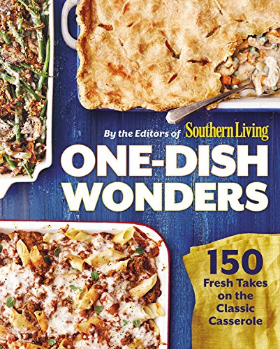 One-Dish Wonders: 150 Fresh Takes on the Classic Casserole by The Editors of Southern Living Magazine
