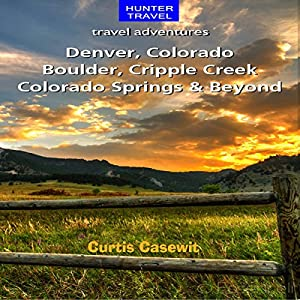 Denver, Colorado Springs, Boulder, Ft. Collins, Cripple Creek, & Beyond: Travel Adventures | [Curtis Casewit]