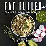 Fat Fueled: Complete Program & Meal Plan: Uncover Your Best Self by Fueling; and Healing, with Fat and Whole Food-Based Nutritional Ketosis | Leanne Vogel