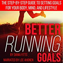 Better Running Goals: The Step-by-Step Guide to Setting Goals for Your Body, Mind, and Lifestyle Audiobook by Diana Fitts Narrated by Lee Ahonen