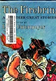 The firebringer, and other great stories;: Fifty-five legends that live forever,