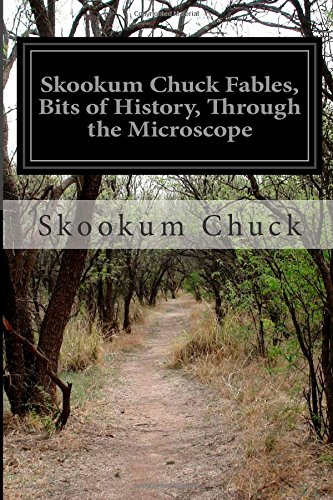 Skookum Chuck Fables, Bits Of History, Through The Microscope