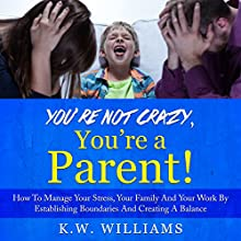 You're Not Crazy, You're a Parent!: How to Manage Your Stress, Your Family and Your Work by Establishing Boundaries and Creating a Balance Audiobook by K.W. Williams Narrated by Jim D Johnston