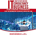 How to Start and Run IT Consultancy Business: Become a Consultant, IT Entrepreneur or Start an Information Technology Consulting Firm   Srikanth Merianda