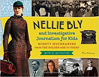 Nellie Bly and Investigative Journalism for Kids: Mighty Muckrakers from the Golden Age to Today, with 21 Activities (For Kids series) written by Ellen Mahoney