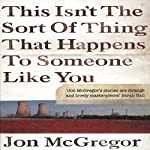 This Isn't the Sort of Thing That Happens to Someone Like You | Jon McGregor
