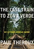 Book - The Last Train to Zona Verde: My Ultimate African Safari