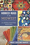 Mary Collins Barile Hooked Rugs of the Midwest: A Handcrafted History