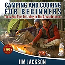 Camping and Cooking: For Beginners: Tools and Tips to Living in the Great Outdoors (       UNABRIDGED) by Jim Jackson Narrated by Troy McElfresh