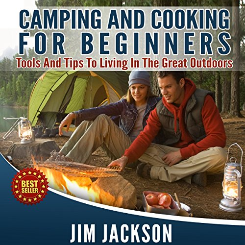 Camping and Cooking: For Beginners: Tools and Tips to Living in the Great Outdoors by Jim Jackson