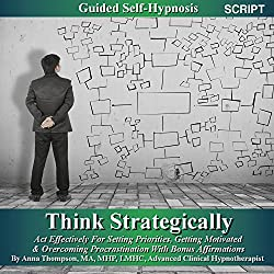 Think Strategically, Act Effectively For Setting Priorities Guided Self Hypnosis: Getting Motivated & Overcoming Procrastination With Bonus Affirmations - Anna Thompson