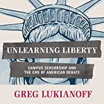Unlearning Liberty: Campus Censorship and the End of American Debate | Greg Lukianoff