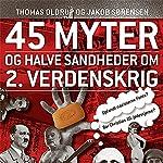 45 myter og halve sandheder om 2. Verdenskrig (45 myter og halve sandheder 1) | Jakob Sørensen,Thomas Oldrup