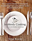 Sophie Louisa Ruggles Suddenly Cooking - real food made real easy: The Complete Kitchen Survival Guide for Adult Beginner Cooks, Limited Cooks & the Kitchen Phobic