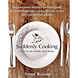 Suddenly Cooking - real food made real easy: The Complete Kitchen Survival Guide for Adult Beginner Cooks, Limited Cooks & the Kitchen Phobicby Sophie Louisa Ruggles