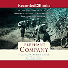 Elephant Company: The Inspiring Story of an Unlikely Hero and the Animals Who Helped Him Save Lives in World War II (       UNABRIDGED) by Vicki Constantine Croke Narrated by Simon Prebble