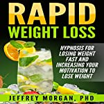 Rapid Weight Loss: Hypnosis for Losing Weight Fast and Increasing Your Motivation to Lose Weight | Jeffrey Morgan, PhD