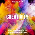 Creativity: Discover How to Unlock Your Creative Genius and Release the Power Within Audiobook by Ace McCloud Narrated by Joshua Mackey