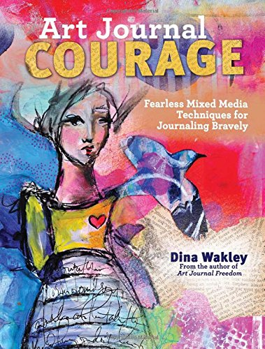 Art Journal Courage: Fearless Mixed Media Techniques For Journaling Bravely