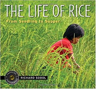 The Life of Rice: From Seedling to Supper (Traveling Photographer) written by Richard Sobol