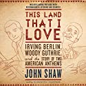 This Land That I Love: Irving Berlin, Woody Guthrie, and the Story of Two American Anthems (       UNABRIDGED) by John Shaw Narrated by Traber Burns