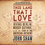 This Land That I Love: Irving Berlin, Woody Guthrie, and the Story of Two American Anthems | John Shaw