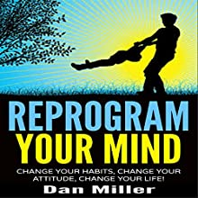 Reprogram Your Mind: Change Your Habits, Change Your Attitude, Change Your Life! (       UNABRIDGED) by Dan Miller Narrated by Eric Martin