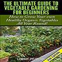 The Ultimate Guide to Vegetable Gardening for Beginners, 2nd Edition: How to Grow Your Own Healthy Organic Vegetables All Year Round! Audiobook by Lindsey Pylarinos Narrated by Millian Quinteros