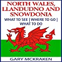 North Wales, Llandudno, and Snowdonia: What to See, Where to Go, What to Do Audiobook by Gary McKraken Narrated by Martyn Clements