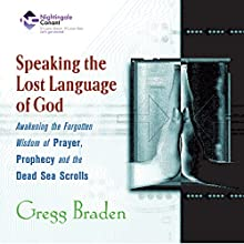 Speaking the Lost Languages of God: Awakening the Forgotten Wisdom of Prayer, Prophecy, and the Dead Sea Scrolls  by Gregg Braden Narrated by Gregg Braden