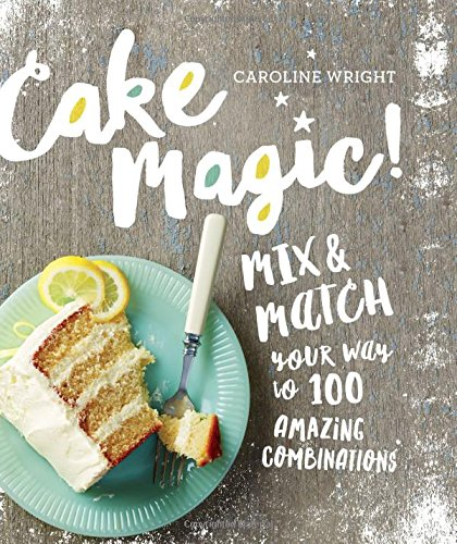 Cake Magic!: Mix & Match Your Way to 100 Amazing Combinations by Caroline Wright