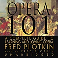 Opera 101: A Complete Guide to Learning and Loving Opera (       UNABRIDGED) by Fred Plotkin Narrated by Fred Plotkin