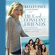 True and Constant Friends: Love and Inspiration from Our Grandmothers, Mothers, and Friends (       UNABRIDGED) by Kelley Paul, Rand Paul - foreword Narrated by Kelley Paul