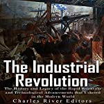The Industrial Revolution: The History and Legacy of the Rapid Scientific and Technological Advancements that Ushered in the Modern World |  Charles River Editors