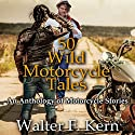50 Wild Motorcycle Tales: An Anthology of Motorcycle Stories Audiobook by Walter F. Kern Narrated by Walter F. Kern, Kim Holmes, Sam Smith