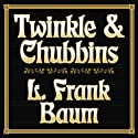 Twinkle and Chubbins (       UNABRIDGED) by L. Frank Baum Narrated by Tavia Gilbert
