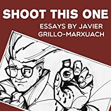 Shoot This One: Essays by Javier Grillo-Marxuach Audiobook by Javier Grillo-Marxuach Narrated by Colby Elliott
