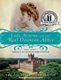 The Countess of Carnarvon Lady Almina and the Real Downton Abbey: The Lost Legacy of Highclere Castle