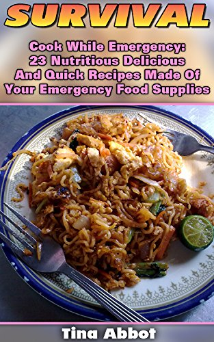 Survival: Cook While Emergency: 23 Nutritious Delicious And Quick Recipes Made Of Your Emergency Food Supplies: (Survival Pantry, Canning and Preserving, ... Pantry) (Bug out bag, Bushcraft, Prepping) by Tina Abbot