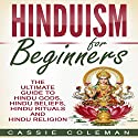 Hinduism for Beginners: The Ultimate Guide to Hindu Gods, Hindu Beliefs, Hindu Rituals and Hindu Religion Audiobook by Cassie Coleman Narrated by sangita chauhan