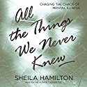 All the Things We Never Knew: Chasing the Chaos of Mental Illness (       UNABRIDGED) by Sheila Hamilton Narrated by Sheila Hamilton