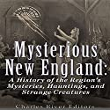 Mysterious New England: A History of the Region's Mysteries, Hauntings, and Strange Creatures Audiobook by  Charles River Editors Narrated by Scott Clem