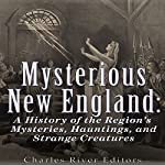 Mysterious New England: A History of the Region's Mysteries, Hauntings, and Strange Creatures |  Charles River Editors
