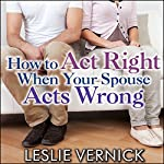 How to Act Right When Your Spouse Acts Wrong | Leslie Vernick