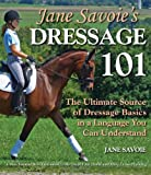 Jane Savoies Dressage 101: The Ultimate Source of Dressage Basics in a Language You Can Understand